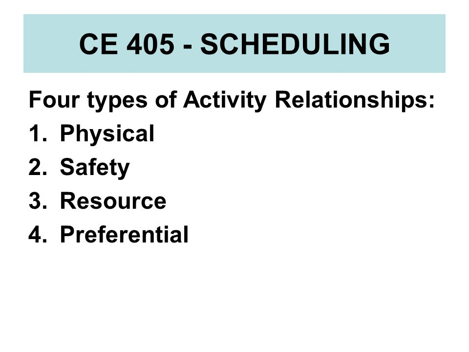CE 405 - SCHEDULING Four types of Activity Relationships: Physical