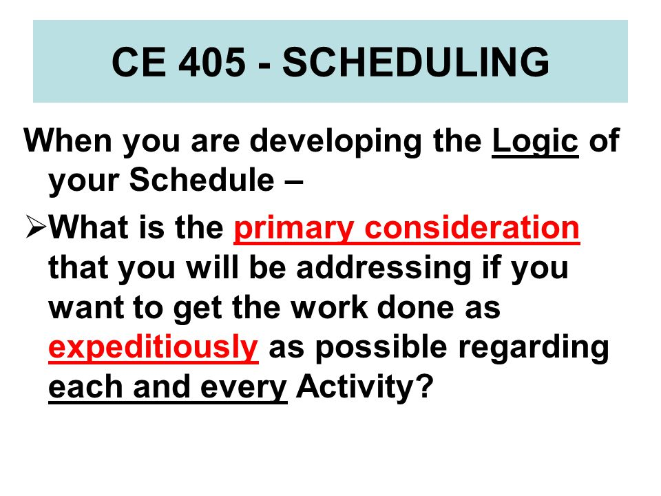 CE 405 - SCHEDULING When you are developing the Logic of your Schedule –