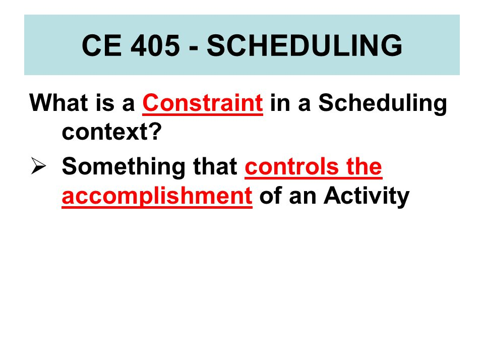 CE 405 - SCHEDULING What is a Constraint in a Scheduling context