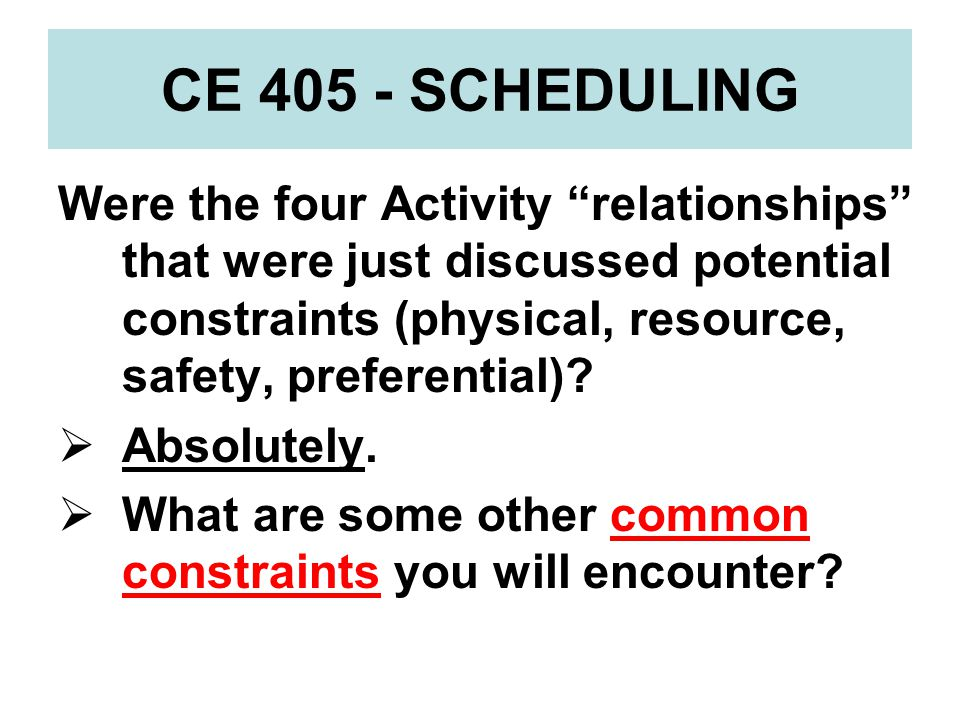 CE 405 - SCHEDULING Were the four Activity relationships that were just discussed potential constraints (physical, resource, safety, preferential)