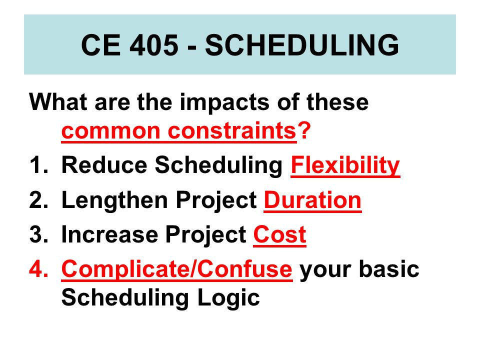 CE 405 - SCHEDULING What are the impacts of these common constraints