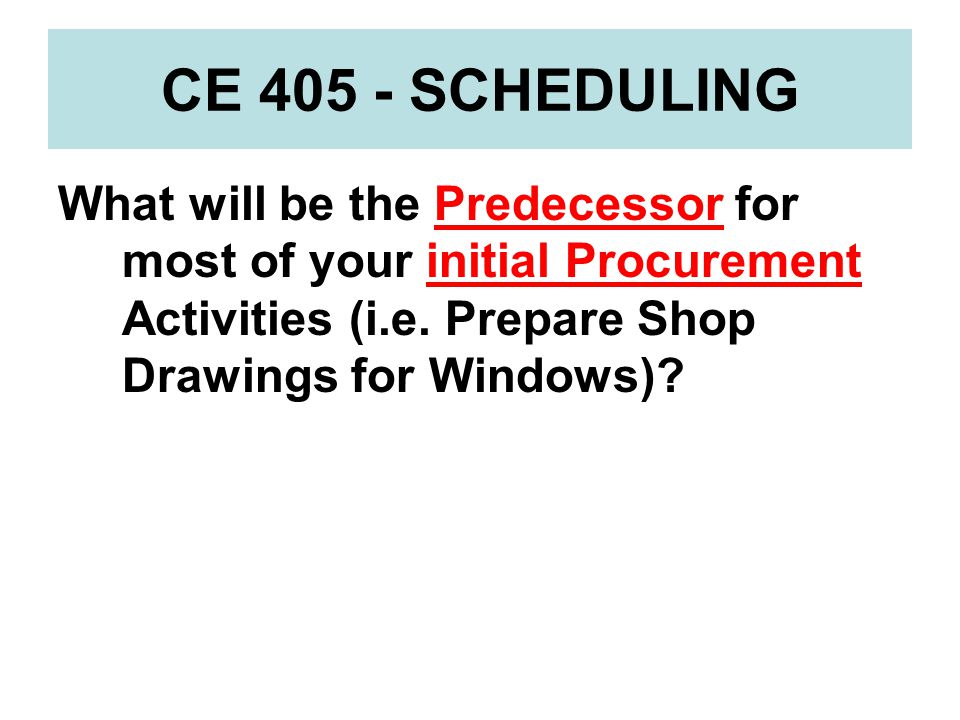 CE 405 - SCHEDULING What will be the Predecessor for most of your initial Procurement Activities (i.e.