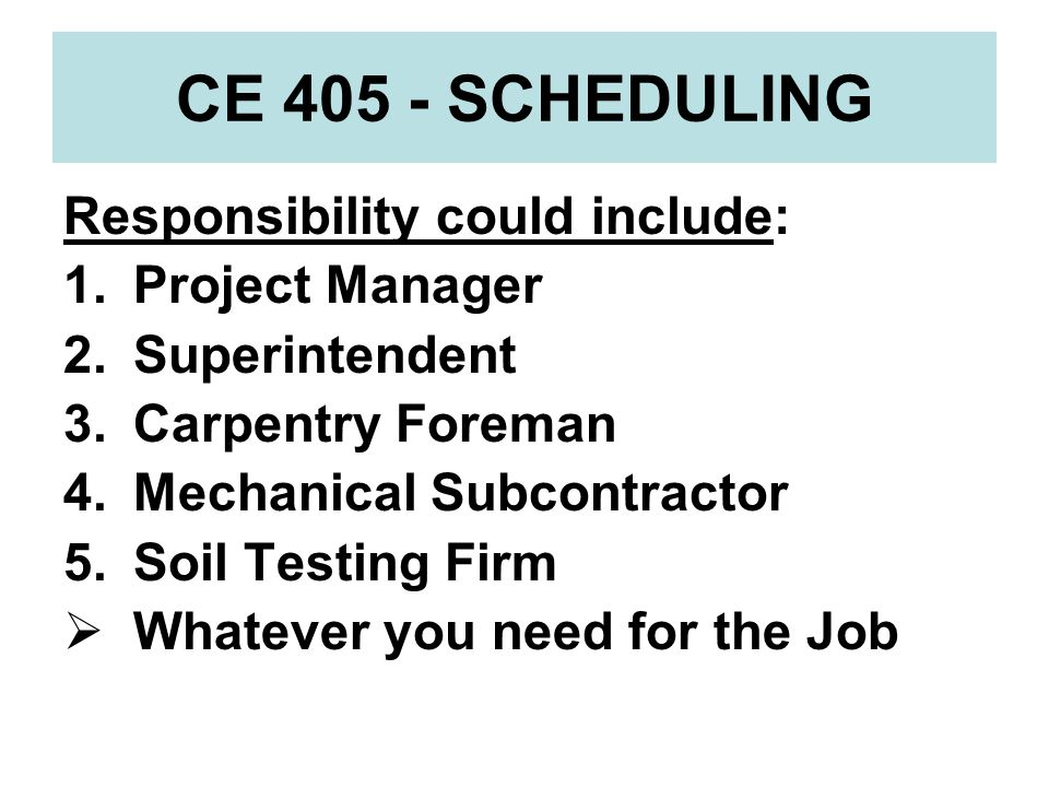 CE 405 - SCHEDULING Responsibility could include: Project Manager