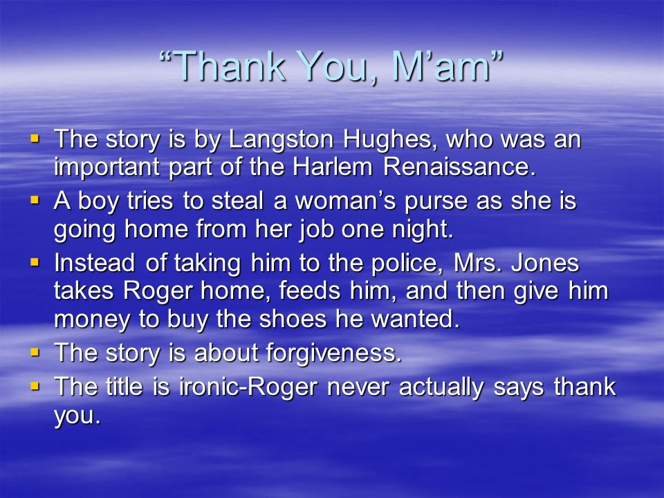 Thank You, M'am The story is by Langston Hughes, who was an important part of the Harlem Renaissance.