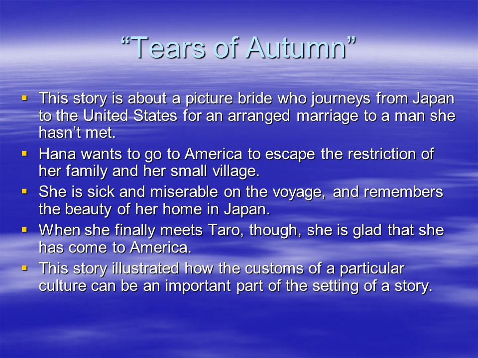 Tears of Autumn This story is about a picture bride who journeys from Japan to the United States for an arranged marriage to a man she hasn't met.