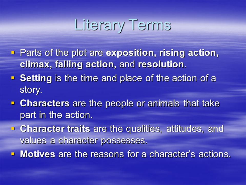 Literary Terms Parts of the plot are exposition, rising action, climax, falling action, and resolution.