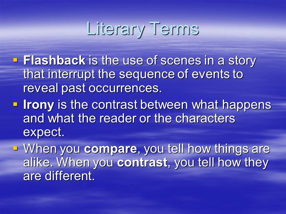 Literary Terms Flashback is the use of scenes in a story that interrupt the sequence of events to reveal past occurrences.
