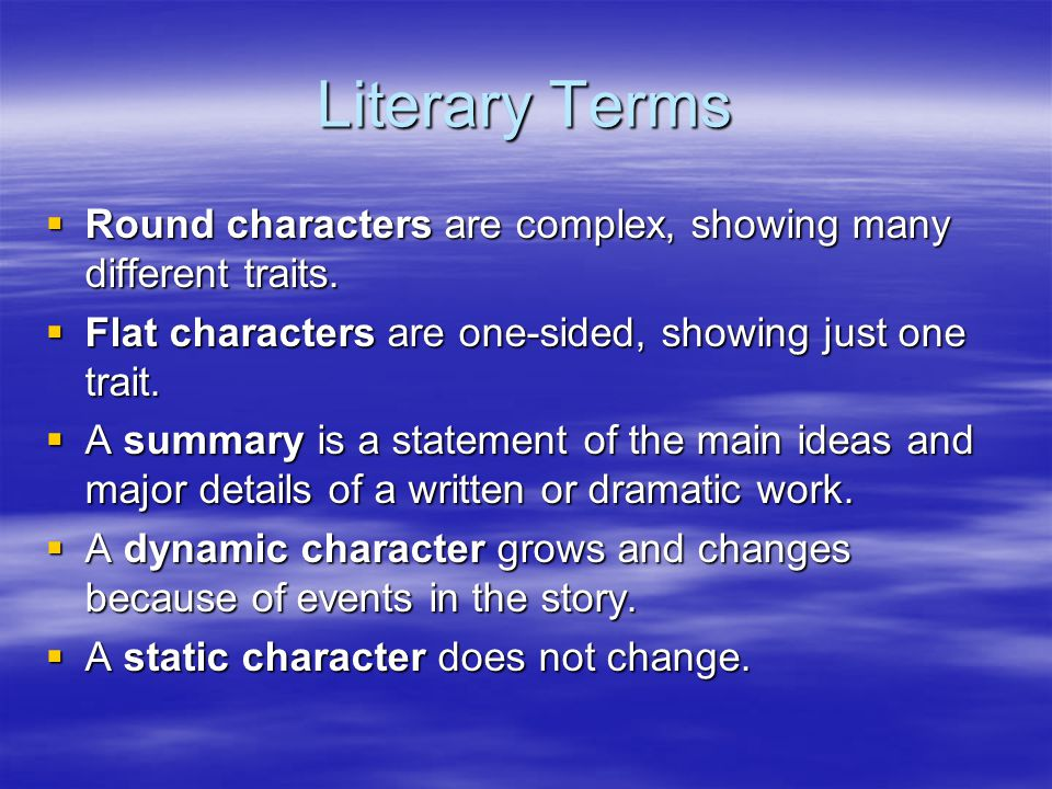 Literary Terms Round characters are complex, showing many different traits. Flat characters are one-sided, showing just one trait.
