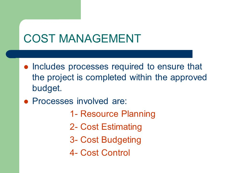 COST MANAGEMENT Includes processes required to ensure that the project is completed within the approved budget.