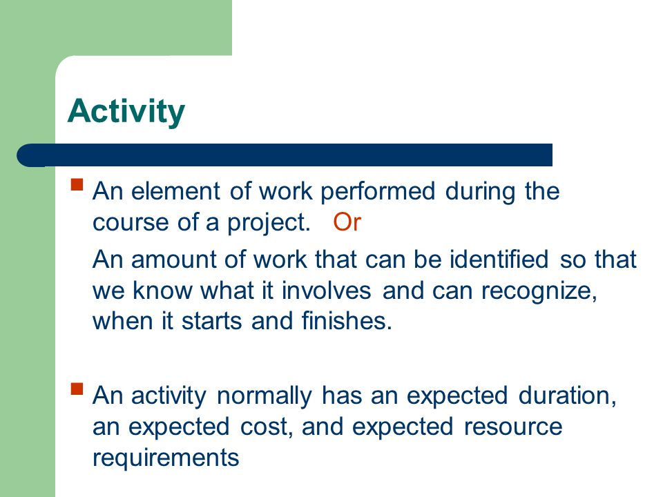 Activity An element of work performed during the course of a project. Or.