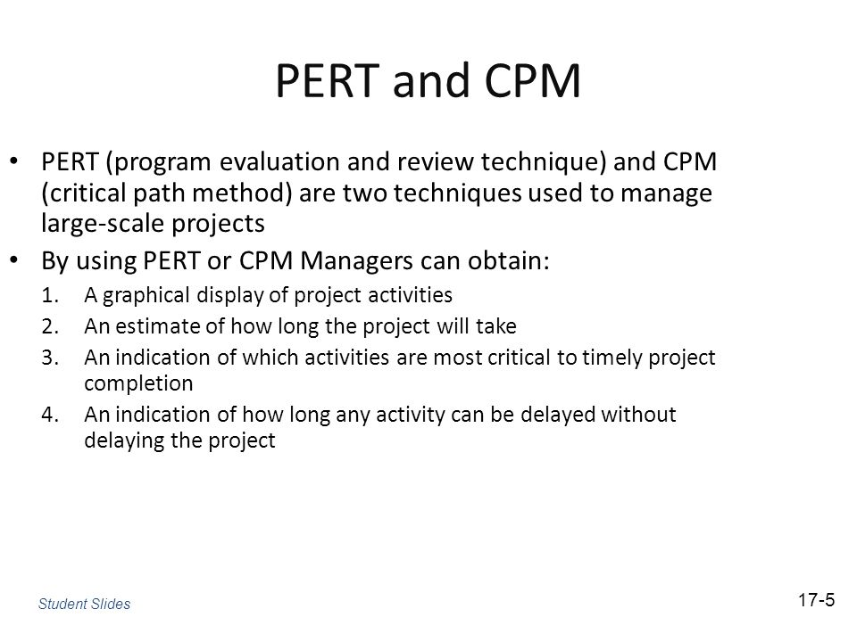 PERT and CPM PERT (program evaluation and review technique) and CPM (critical path method) are two techniques used to manage large-scale projects.