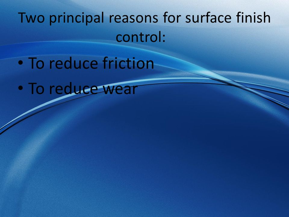 Two principal reasons for surface finish control: