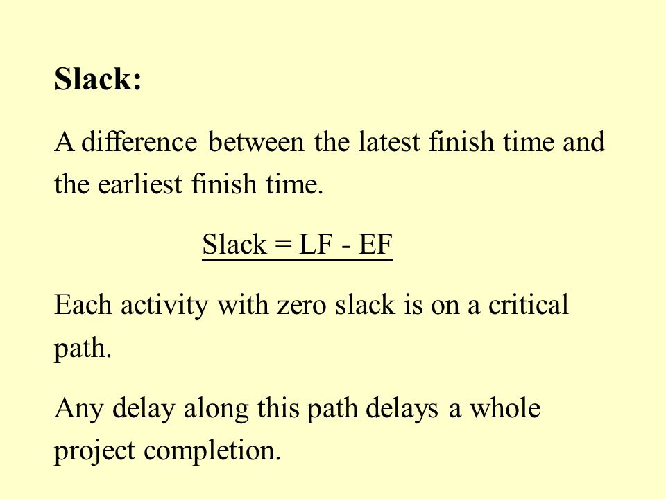 Slack: A difference between the latest finish time and the earliest finish time. Slack = LF - EF.