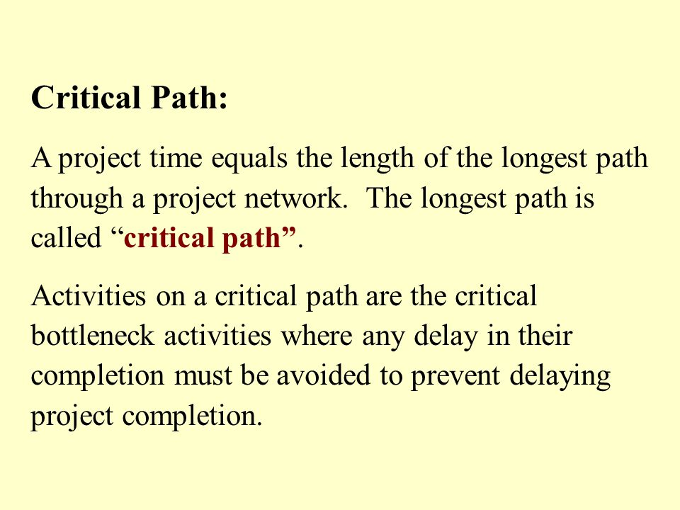 Critical Path: A project time equals the length of the longest path through a project network. The longest path is called critical path .