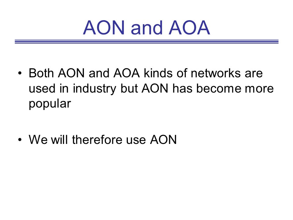 AON and AOA Both AON and AOA kinds of networks are used in industry but AON has become more popular.