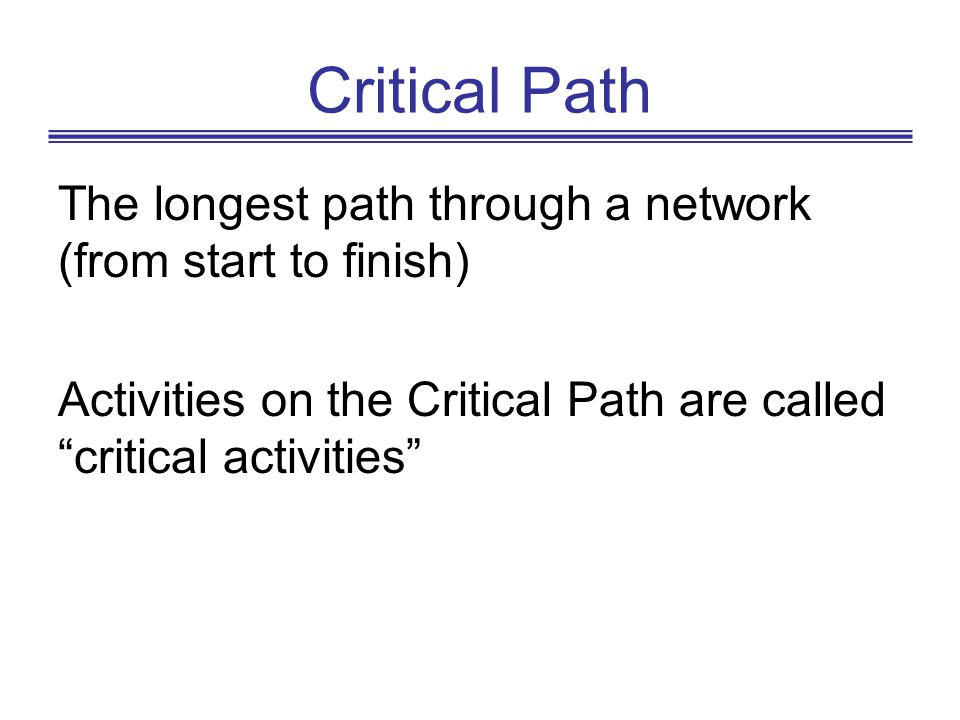 Critical Path The longest path through a network (from start to finish) Activities on the Critical Path are called critical activities