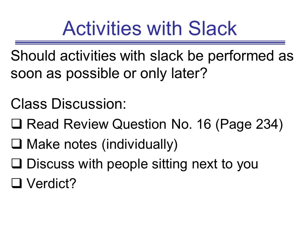 Activities with Slack Should activities with slack be performed as soon as possible or only later Class Discussion: