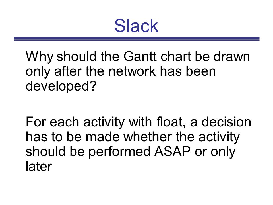 Slack Why should the Gantt chart be drawn only after the network has been developed