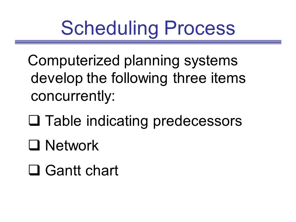 Scheduling Process Computerized planning systems develop the following three items concurrently: Table indicating predecessors.