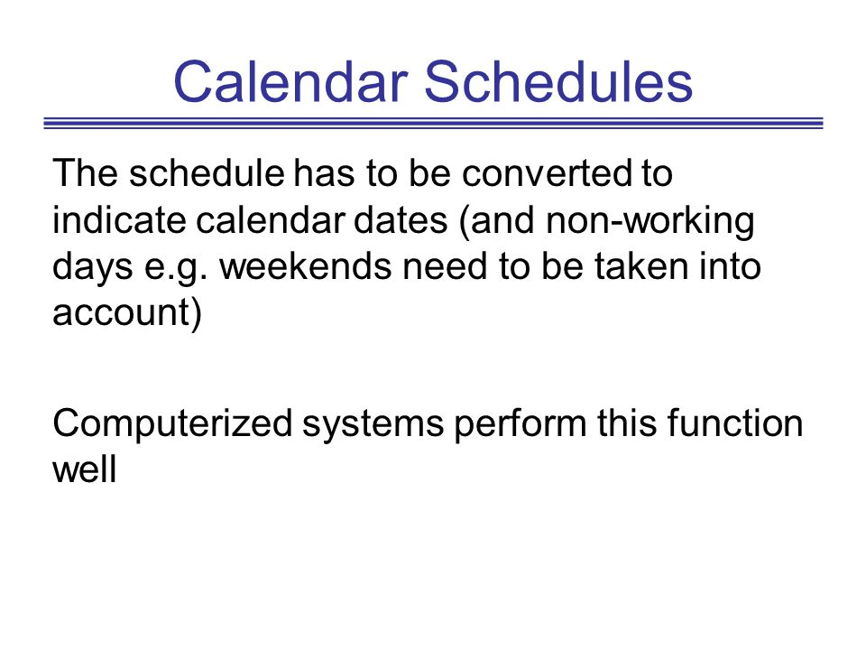 Calendar Schedules The schedule has to be converted to indicate calendar dates (and non-working days e.g. weekends need to be taken into account)