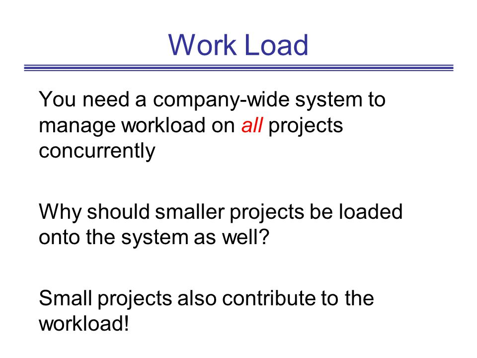 Work Load You need a company-wide system to manage workload on all projects concurrently.