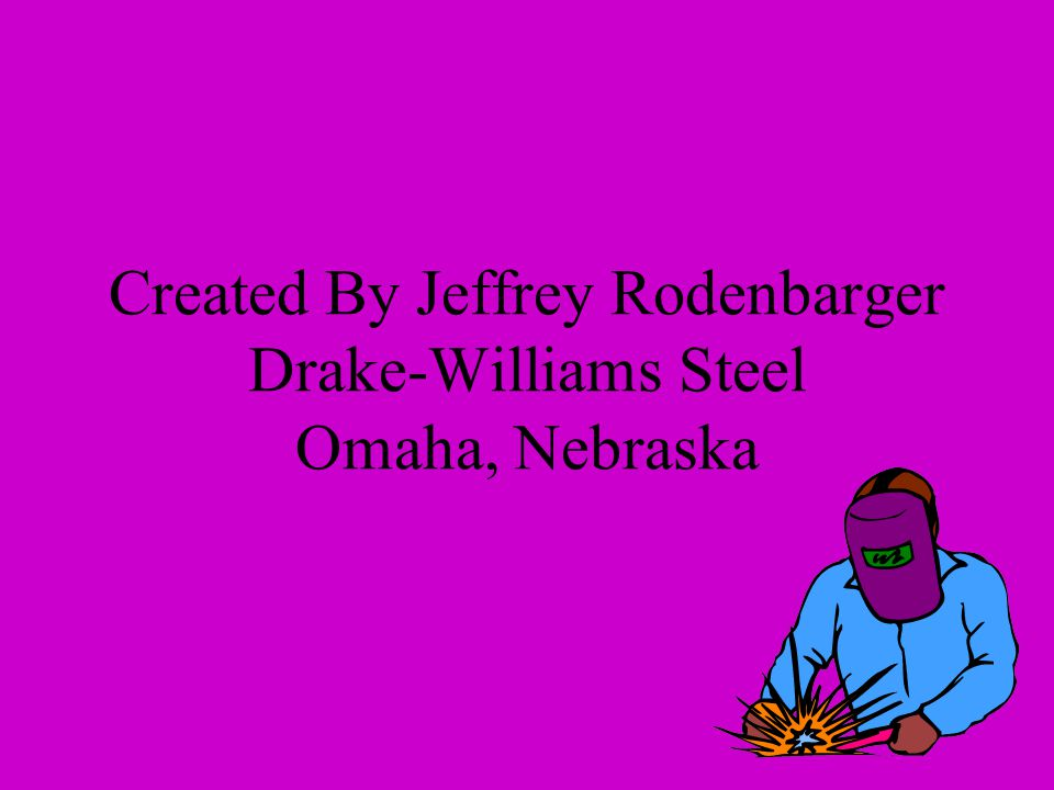 Created By Jeffrey Rodenbarger Drake-Williams Steel Omaha, Nebraska