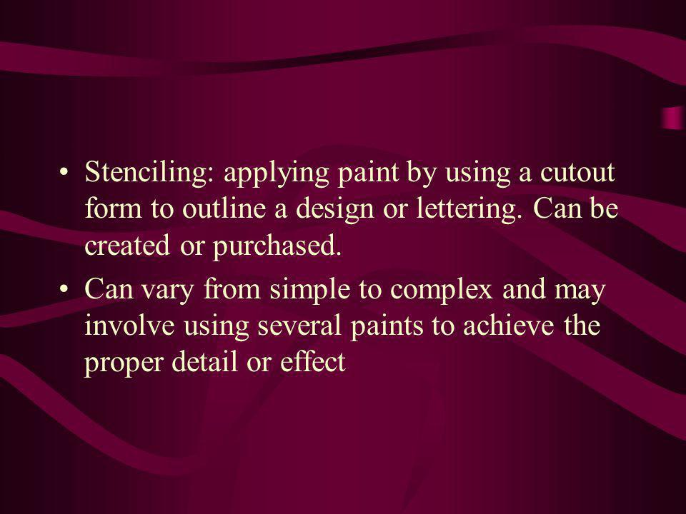 Stenciling: applying paint by using a cutout form to outline a design or lettering. Can be created or purchased.