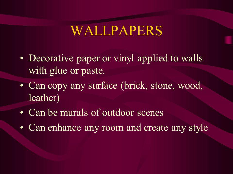 WALLPAPERS Decorative paper or vinyl applied to walls with glue or paste. Can copy any surface (brick, stone, wood, leather)