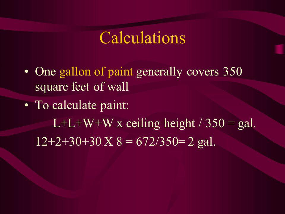 Calculations One gallon of paint generally covers 350 square feet of wall. To calculate paint: L+L+W+W x ceiling height / 350 = gal.
