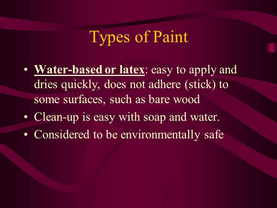 Types of Paint Water-based or latex: easy to apply and dries quickly, does not adhere (stick) to some surfaces, such as bare wood.