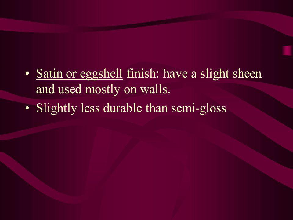 Satin or eggshell finish: have a slight sheen and used mostly on walls.