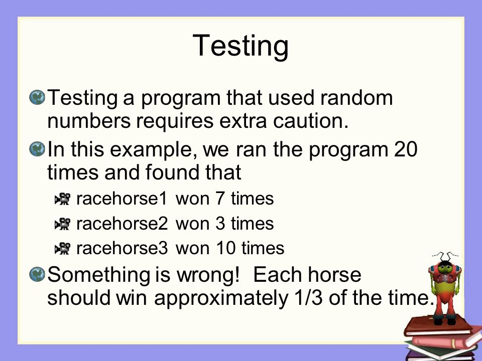 Testing Testing a program that used random numbers requires extra caution. In this example, we ran the program 20 times and found that.
