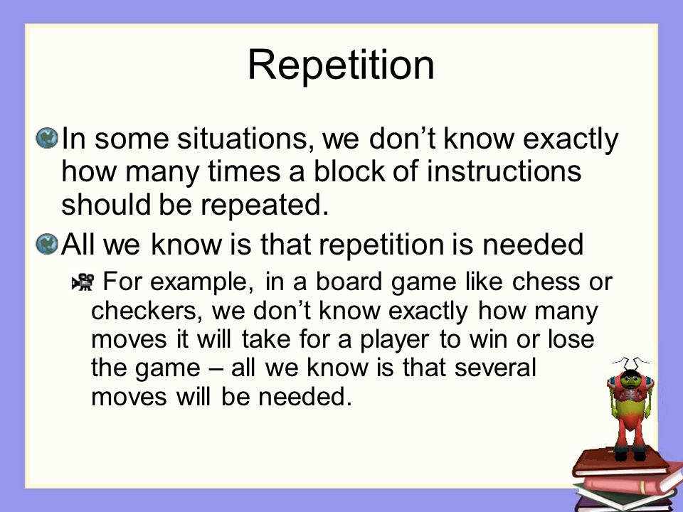 Repetition In some situations, we don't know exactly how many times a block of instructions should be repeated.