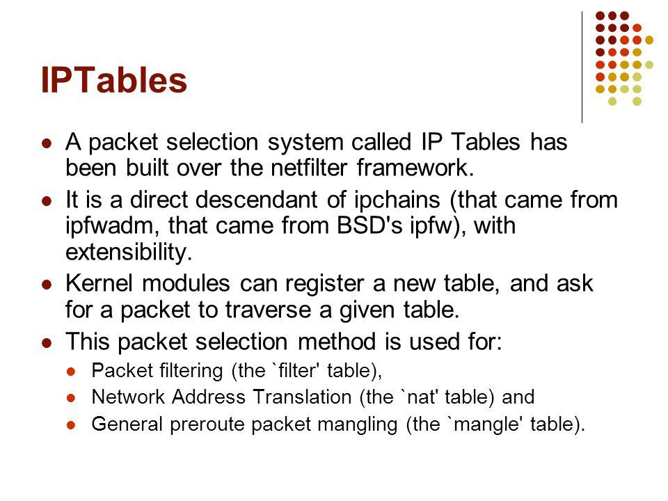 IPTables A packet selection system called IP Tables has been built over the netfilter framework.