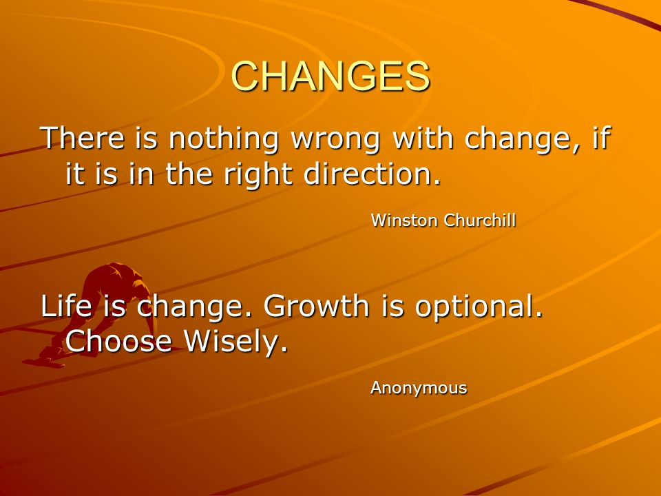 CHANGES There is nothing wrong with change, if it is in the right direction. Winston Churchill. Life is change. Growth is optional. Choose Wisely.