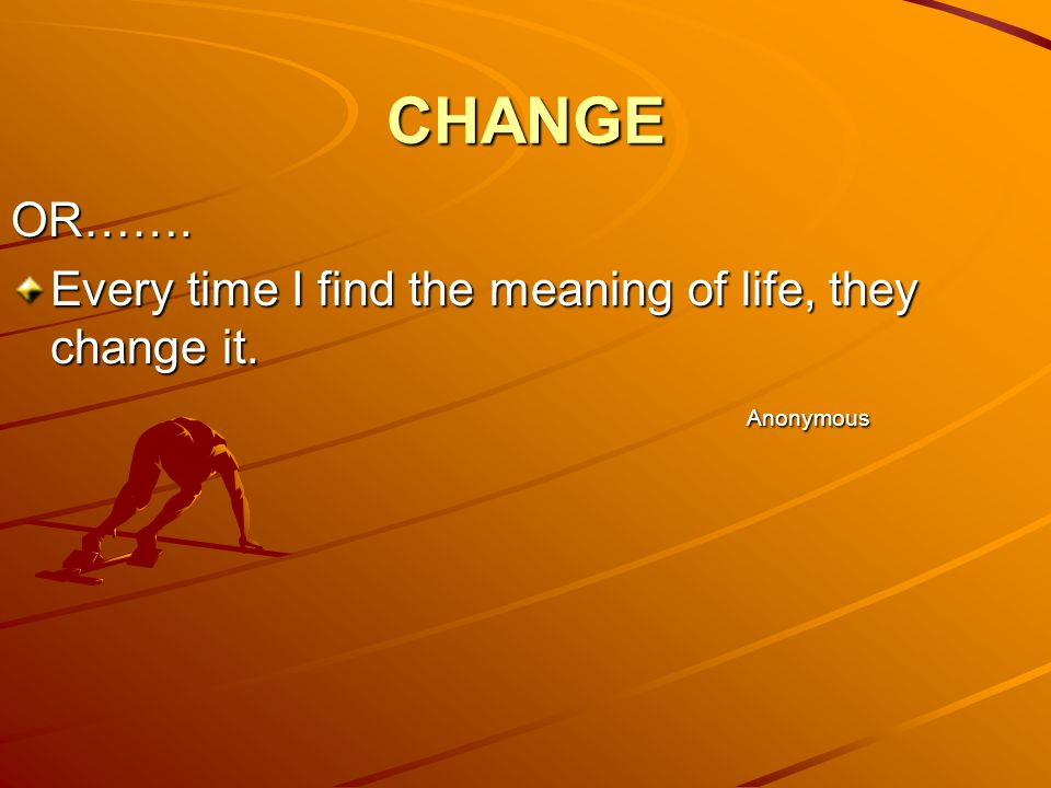 CHANGE OR……. Every time I find the meaning of life, they change it.