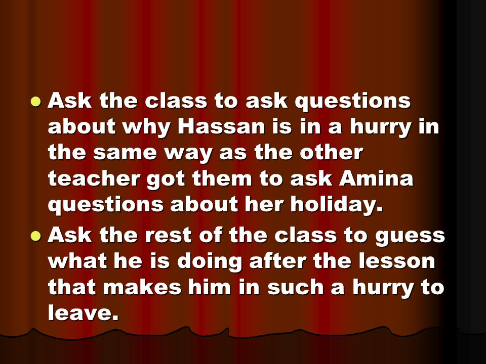 Ask the class to ask questions about why Hassan is in a hurry in the same way as the other teacher got them to ask Amina questions about her holiday.