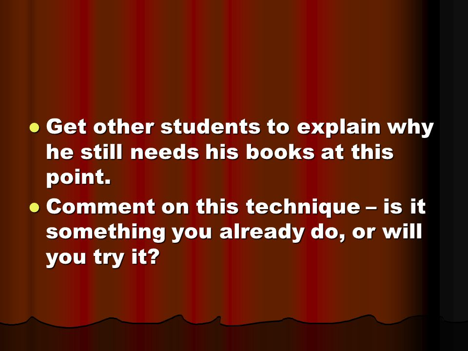 Get other students to explain why he still needs his books at this point.