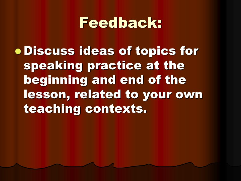 Feedback: Discuss ideas of topics for speaking practice at the beginning and end of the lesson, related to your own teaching contexts.