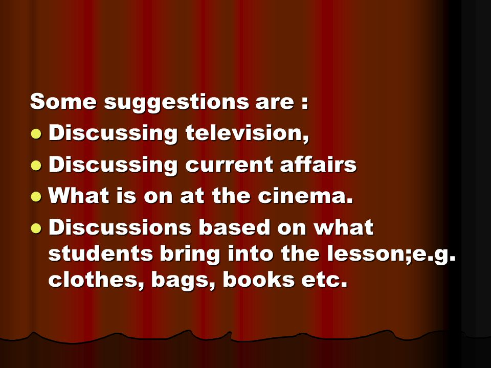Some suggestions are : Discussing television, Discussing current affairs. What is on at the cinema.