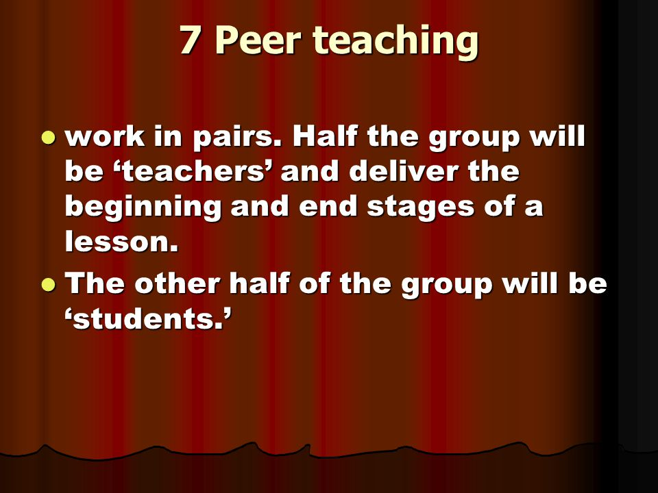 7 Peer teaching work in pairs. Half the group will be 'teachers' and deliver the beginning and end stages of a lesson.
