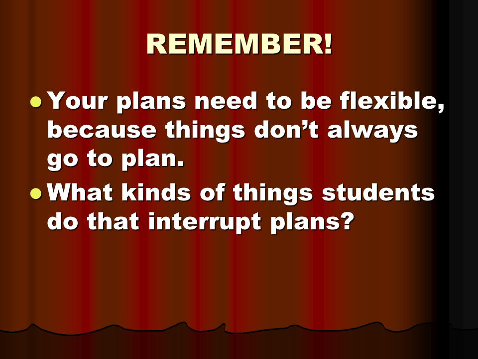 REMEMBER. Your plans need to be flexible, because things don't always go to plan.