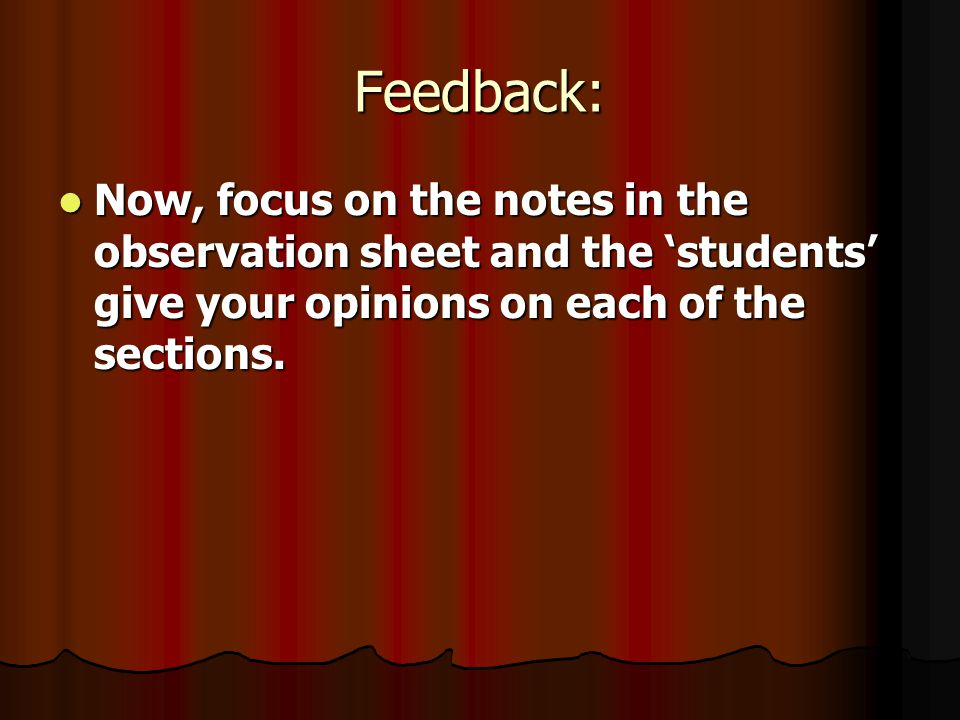 Feedback: Now, focus on the notes in the observation sheet and the 'students' give your opinions on each of the sections.