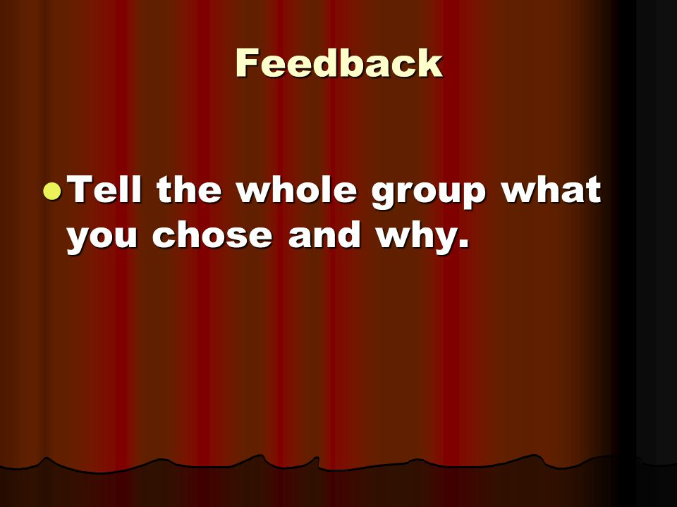 Feedback Tell the whole group what you chose and why.