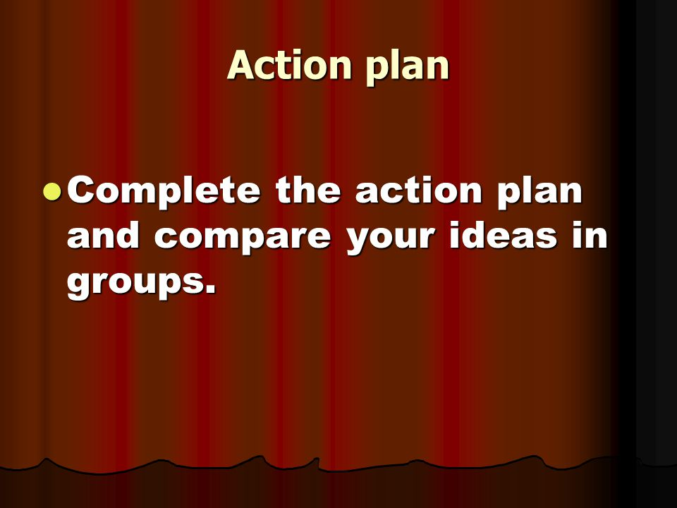 Action plan Complete the action plan and compare your ideas in groups.