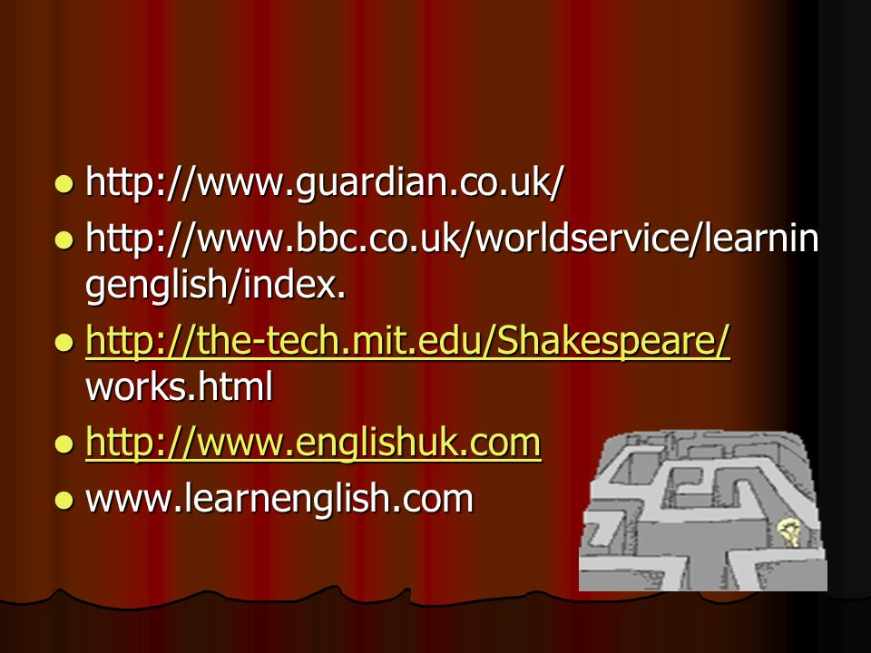http://www.guardian.co.uk/ http://www.bbc.co.uk/worldservice/learningenglish/index. http://the-tech.mit.edu/Shakespeare/ works.html.