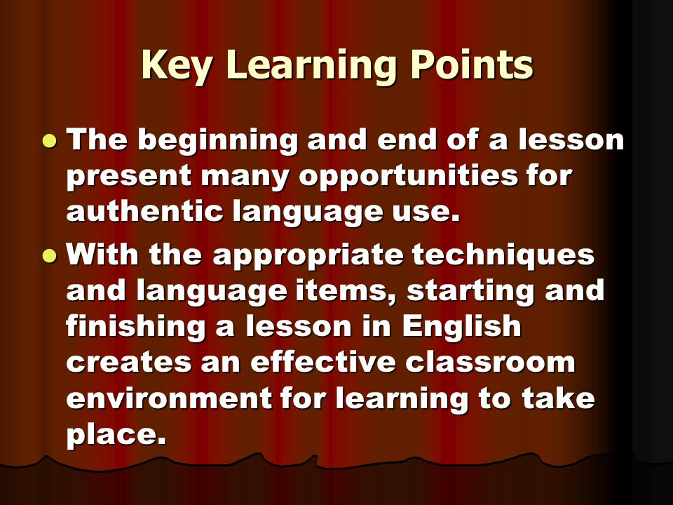 Key Learning Points The beginning and end of a lesson present many opportunities for authentic language use.