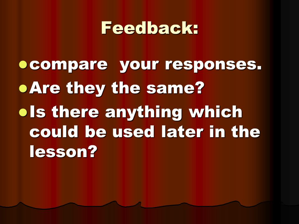 Feedback: compare your responses. Are they the same