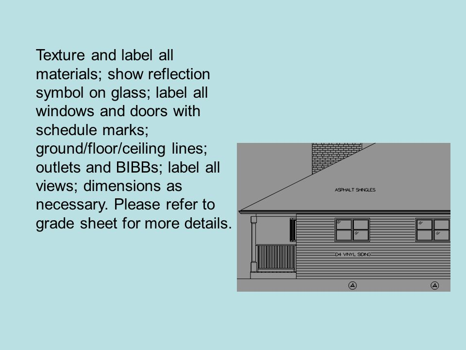 Texture and label all materials; show reflection symbol on glass; label all windows and doors with schedule marks; ground/floor/ceiling lines; outlets and BIBBs; label all views; dimensions as necessary.
