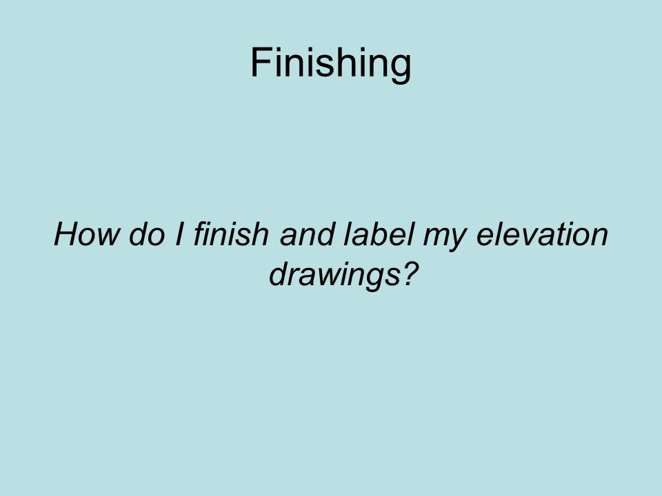 How do I finish and label my elevation drawings